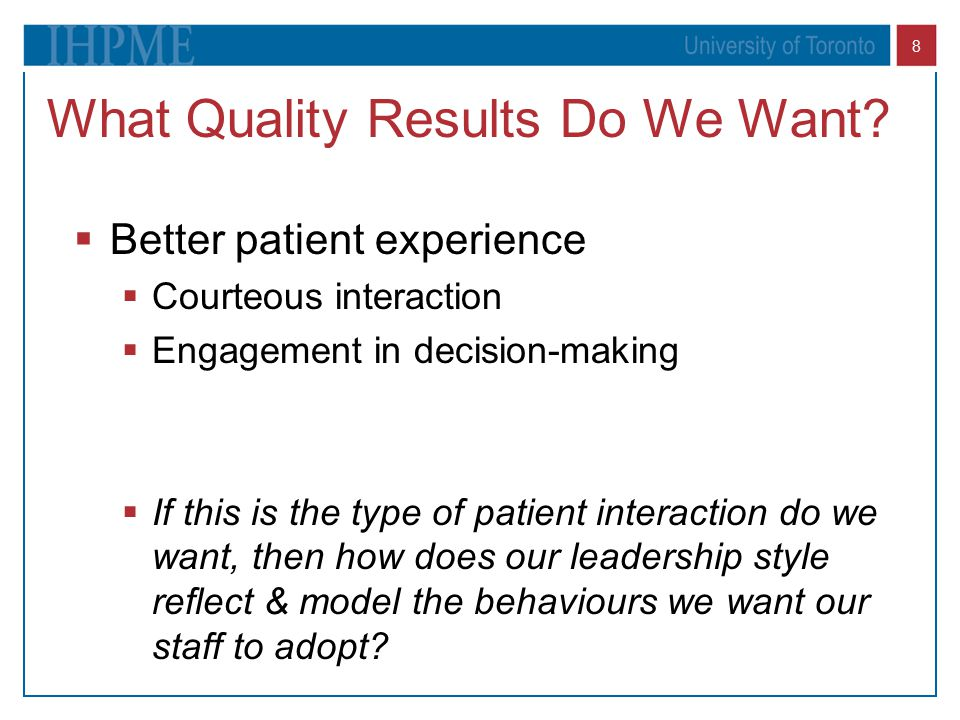 8 What Quality Results Do We Want?  Better patient experience  Courteous interaction  Engagement in decision-making  If this is the type of patien