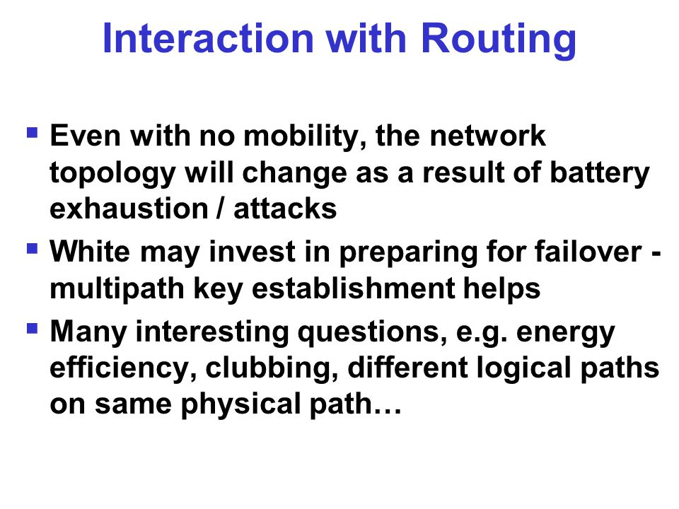 Interaction with Routing  Even with no mobility, the network topology will change as a result of battery exhaustion / attacks  White may invest in preparing for failover - multipath key establishment helps  Many interesting questions, e.g.
