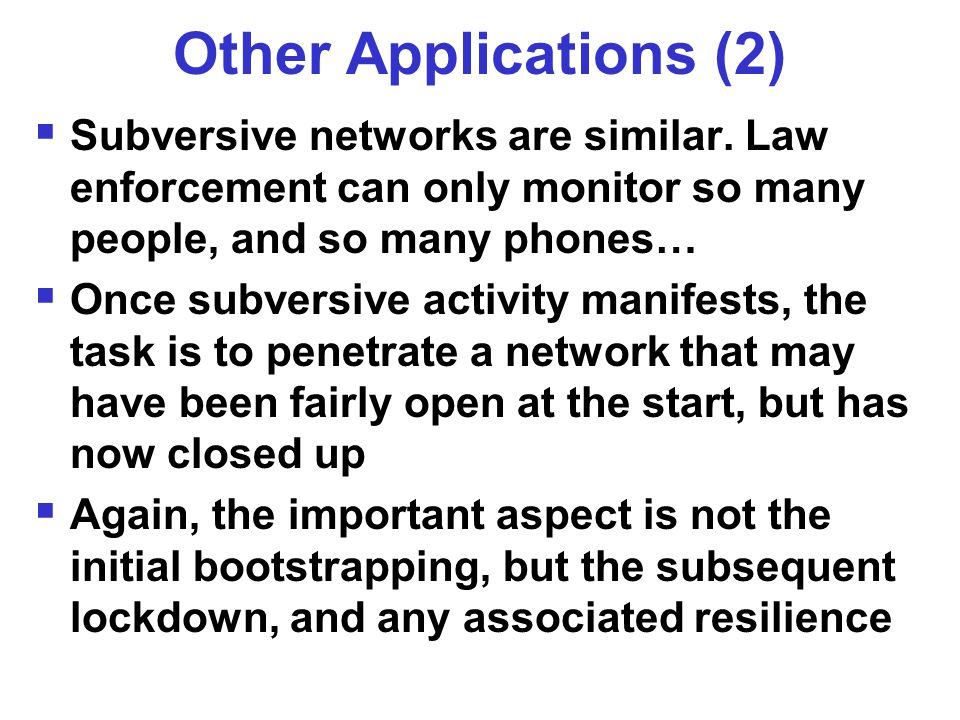 Other Applications (2)  Subversive networks are similar. Law enforcement can only monitor so many people, and so many phones…  Once subversive activ