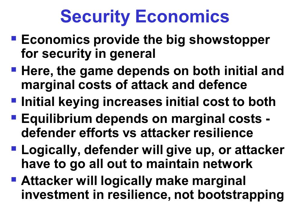Security Economics  Economics provide the big showstopper for security in general  Here, the game depends on both initial and marginal costs of attack and defence  Initial keying increases initial cost to both  Equilibrium depends on marginal costs - defender efforts vs attacker resilience  Logically, defender will give up, or attacker have to go all out to maintain network  Attacker will logically make marginal investment in resilience, not bootstrapping