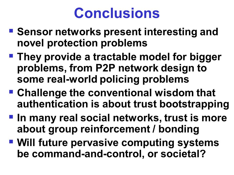 Conclusions  Sensor networks present interesting and novel protection problems  They provide a tractable model for bigger problems, from P2P network design to some real-world policing problems  Challenge the conventional wisdom that authentication is about trust bootstrapping  In many real social networks, trust is more about group reinforcement / bonding  Will future pervasive computing systems be command-and-control, or societal