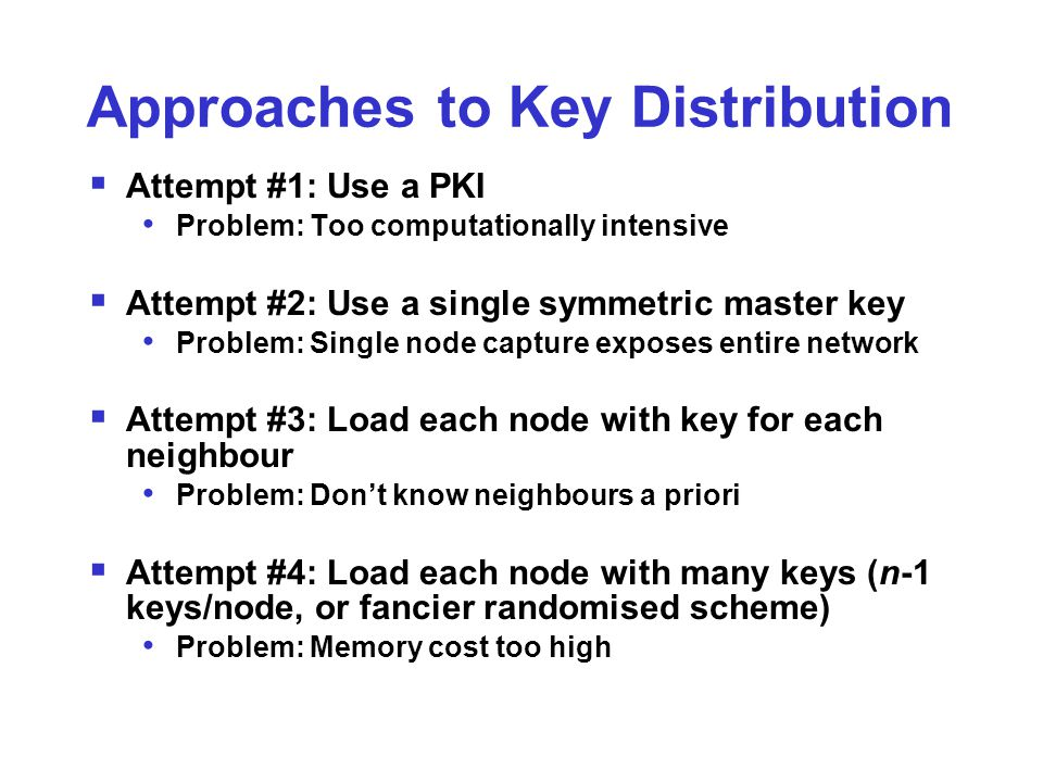 Approaches to Key Distribution  Attempt #1: Use a PKI Problem: Too computationally intensive  Attempt #2: Use a single symmetric master key Problem: Single node capture exposes entire network  Attempt #3: Load each node with key for each neighbour Problem: Don't know neighbours a priori  Attempt #4: Load each node with many keys (n-1 keys/node, or fancier randomised scheme) Problem: Memory cost too high