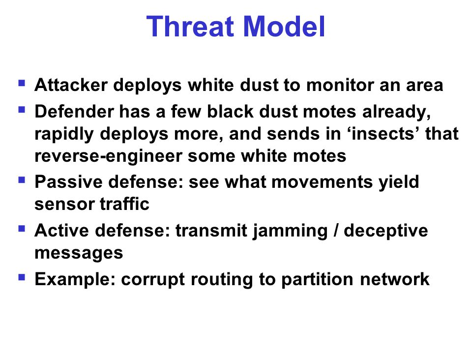 Threat Model  Attacker deploys white dust to monitor an area  Defender has a few black dust motes already, rapidly deploys more, and sends in 'insects' that reverse-engineer some white motes  Passive defense: see what movements yield sensor traffic  Active defense: transmit jamming / deceptive messages  Example: corrupt routing to partition network