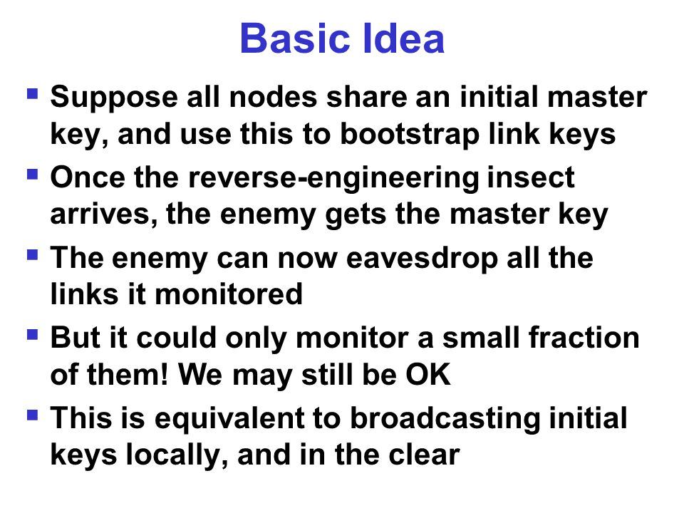 Basic Idea  Suppose all nodes share an initial master key, and use this to bootstrap link keys  Once the reverse-engineering insect arrives, the enemy gets the master key  The enemy can now eavesdrop all the links it monitored  But it could only monitor a small fraction of them.