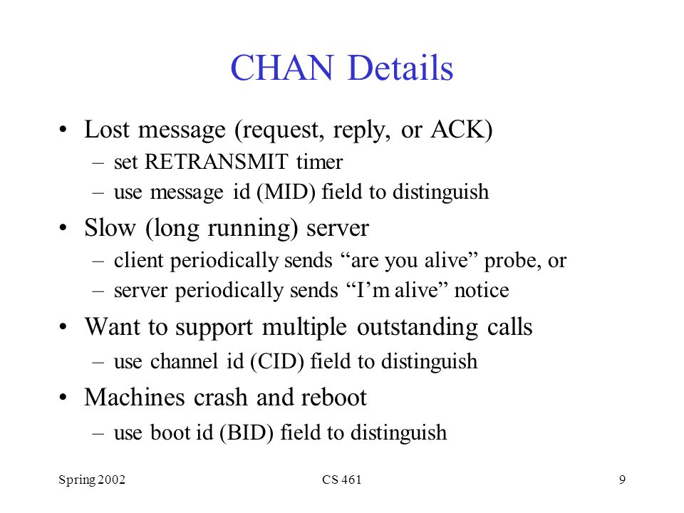 Spring 2002CS 4619 CHAN Details Lost message (request, reply, or ACK) –set RETRANSMIT timer –use message id (MID) field to distinguish Slow (long running) server –client periodically sends are you alive probe, or –server periodically sends I'm alive notice Want to support multiple outstanding calls –use channel id (CID) field to distinguish Machines crash and reboot –use boot id (BID) field to distinguish