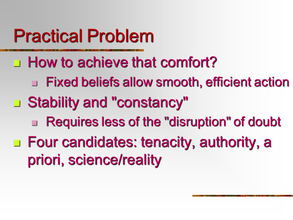 Practical Problem How to achieve that comfort? How to achieve that comfort? Fixed beliefs allow smooth, efficient action Fixed beliefs allow smooth, e