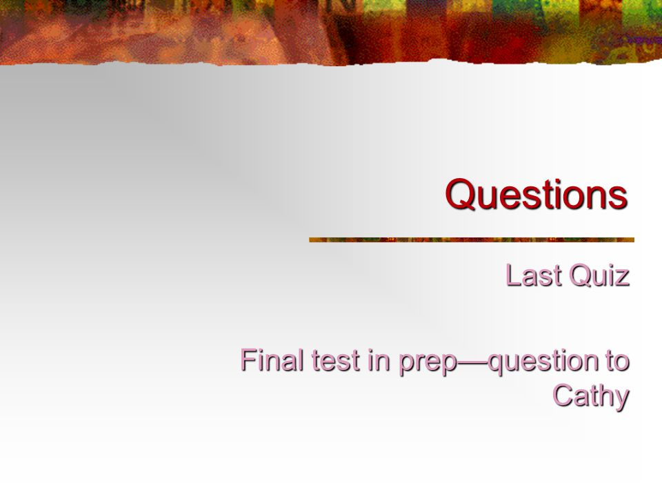 Questions Last Quiz Final test in prep—question to Cathy