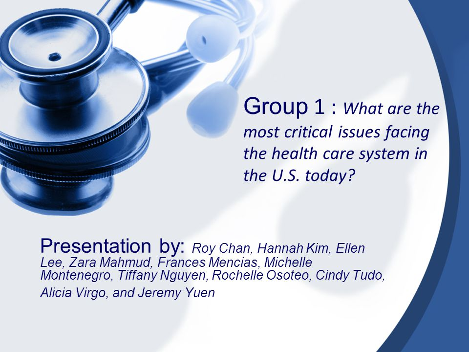 Group 1 : What are the most critical issues facing the health care system in the U.S.
