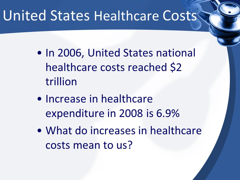 United States Healthcare Costs In 2006, United States national healthcare costs reached $2 trillion Increase in healthcare expenditure in 2008 is 6.9% What do increases in healthcare costs mean to us