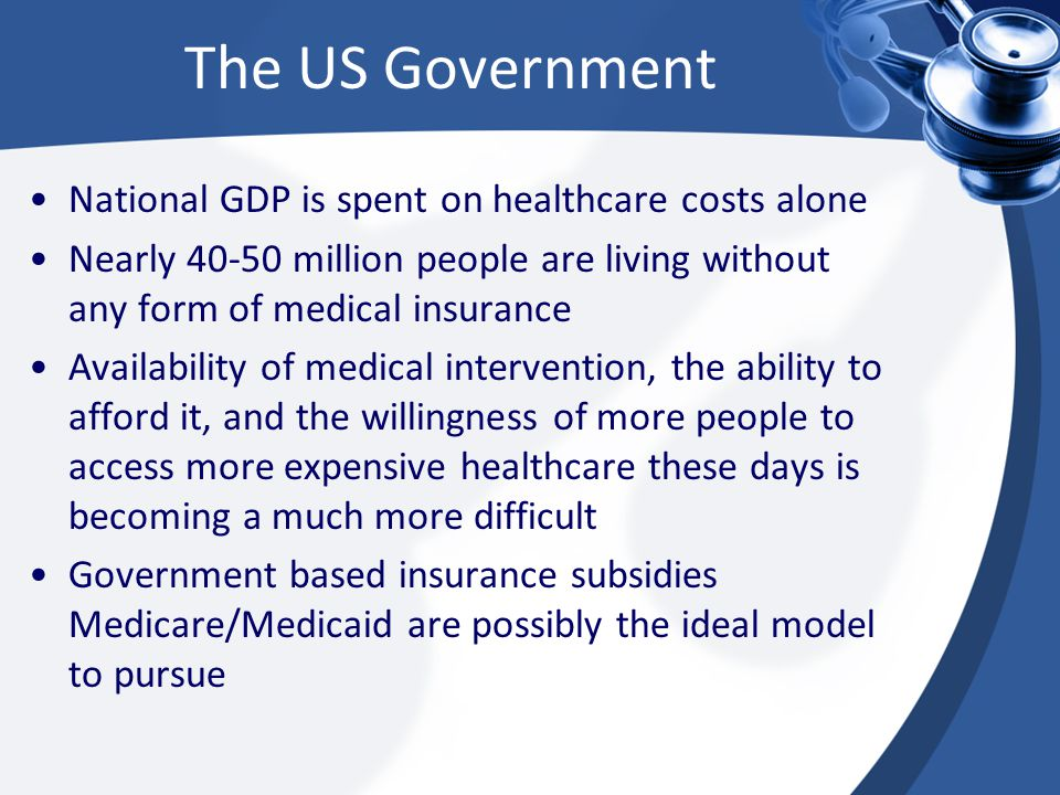 The US Government National GDP is spent on healthcare costs alone Nearly 40-50 million people are living without any form of medical insurance Availability of medical intervention, the ability to afford it, and the willingness of more people to access more expensive healthcare these days is becoming a much more difficult Government based insurance subsidies Medicare/Medicaid are possibly the ideal model to pursue