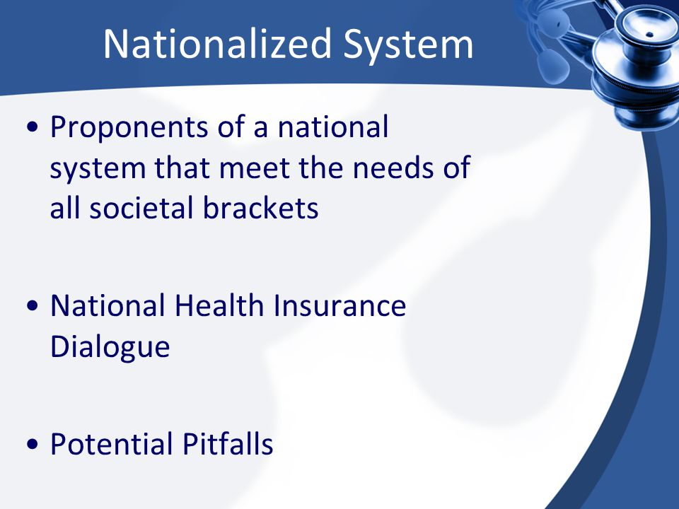 Nationalized System Proponents of a national system that meet the needs of all societal brackets National Health Insurance Dialogue Potential Pitfalls