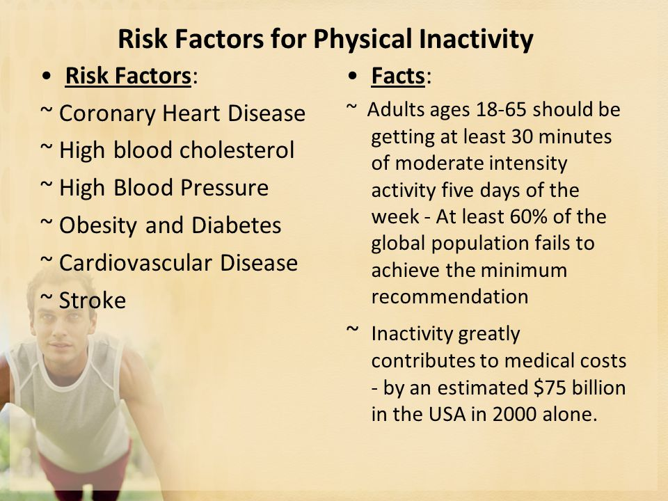 Risk Factors for Physical Inactivity Risk Factors: ~ Coronary Heart Disease ~ High blood cholesterol ~ High Blood Pressure ~ Obesity and Diabetes ~ Cardiovascular Disease ~ Stroke Facts: ~ Adults ages 18-65 should be getting at least 30 minutes of moderate intensity activity five days of the week - At least 60% of the global population fails to achieve the minimum recommendation ~ Inactivity greatly contributes to medical costs - by an estimated $75 billion in the USA in 2000 alone.