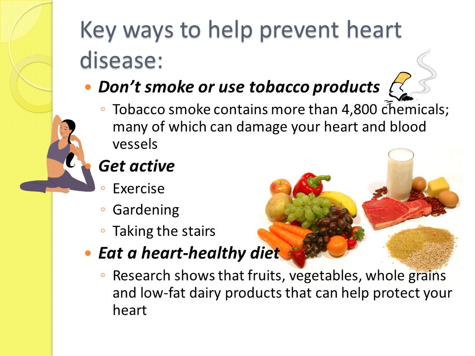 Key ways to help prevent heart disease: Don't smoke or use tobacco products ◦ Tobacco smoke contains more than 4,800 chemicals; many of which can damage your heart and blood vessels Get active ◦ Exercise ◦ Gardening ◦ Taking the stairs Eat a heart-healthy diet ◦ Research shows that fruits, vegetables, whole grains and low-fat dairy products that can help protect your heart