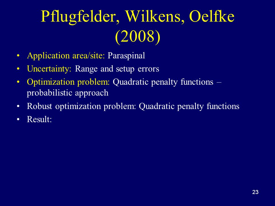Pflugfelder, Wilkens, Oelfke (2008) Application area/site: Paraspinal Uncertainty: Range and setup errors Optimization problem: Quadratic penalty func