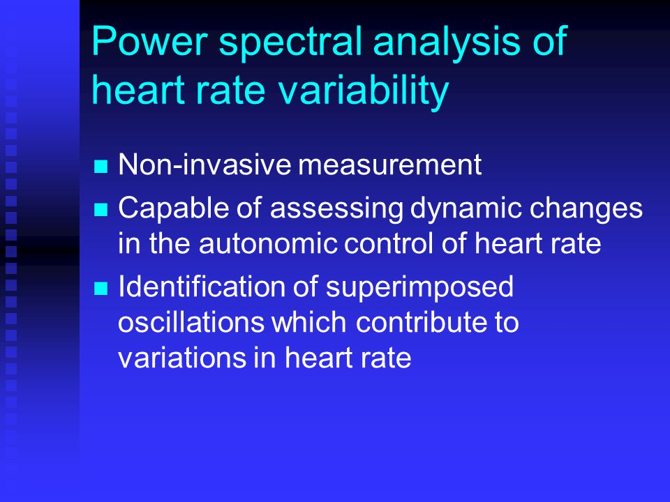Power spectral analysis of heart rate variability Non-invasive measurement Capable of assessing dynamic changes in the autonomic control of heart rate Identification of superimposed oscillations which contribute to variations in heart rate