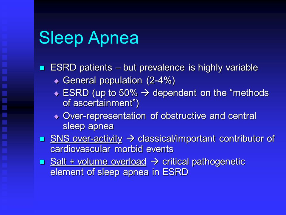 Sleep Apnea ESRD patients – but prevalence is highly variable ESRD patients – but prevalence is highly variable  General population (2-4%)  ESRD (up to 50%  dependent on the methods of ascertainment )  Over-representation of obstructive and central sleep apnea SNS over-activity  classical/important contributor of cardiovascular morbid events SNS over-activity  classical/important contributor of cardiovascular morbid events Salt + volume overload  critical pathogenetic element of sleep apnea in ESRD Salt + volume overload  critical pathogenetic element of sleep apnea in ESRD