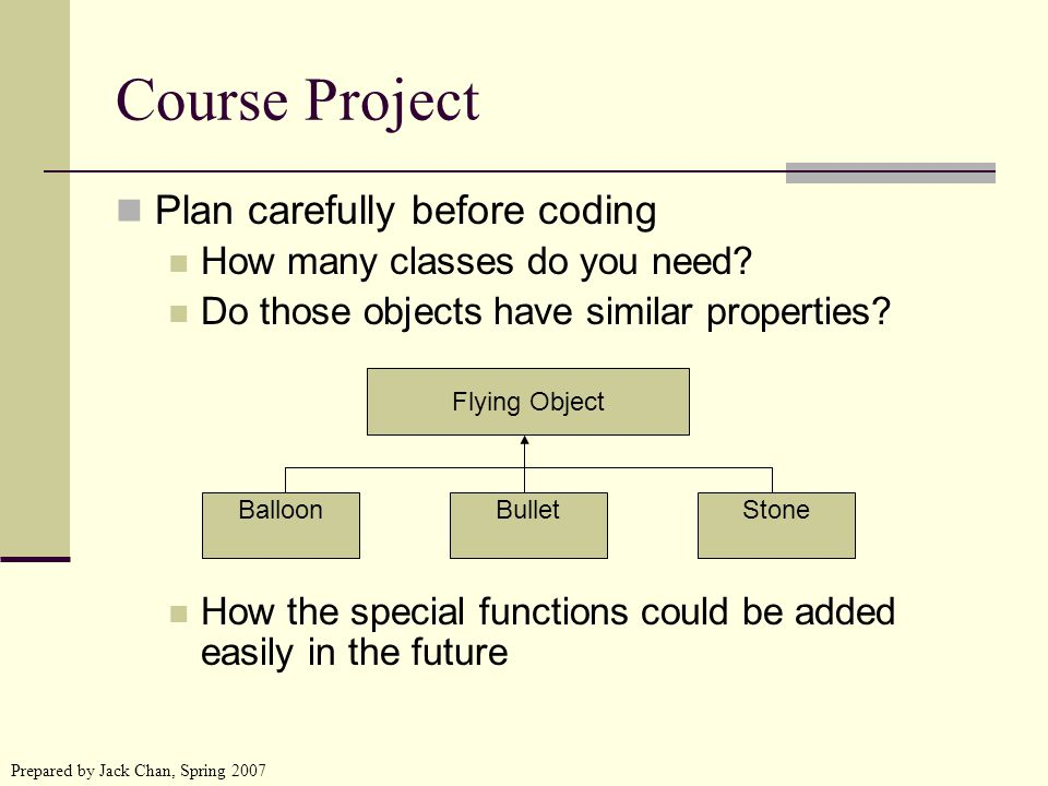 Prepared by Jack Chan, Spring 2007 Course Project Plan carefully before coding How many classes do you need.