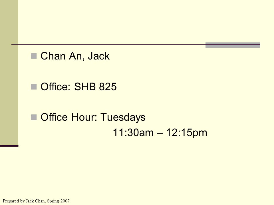 Prepared by Jack Chan, Spring 2007 Chan An, Jack Office: SHB 825 Office Hour: Tuesdays 11:30am – 12:15pm