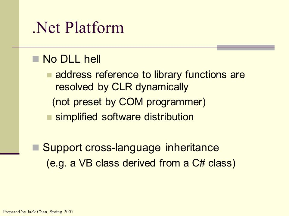 Prepared by Jack Chan, Spring 2007.Net Platform No DLL hell address reference to library functions are resolved by CLR dynamically (not preset by COM programmer) simplified software distribution Support cross-language inheritance (e.g.