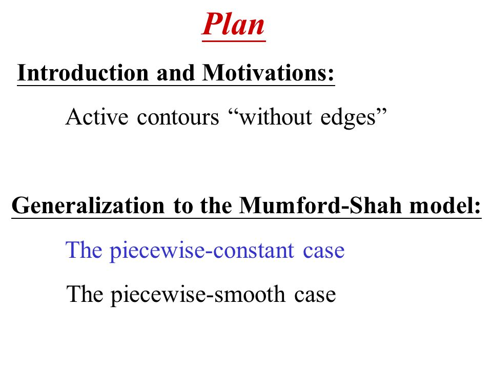 Plan Introduction and Motivations: Active contours without edges Generalization to the Mumford-Shah model: The piecewise-constant case The piecewise-smooth case