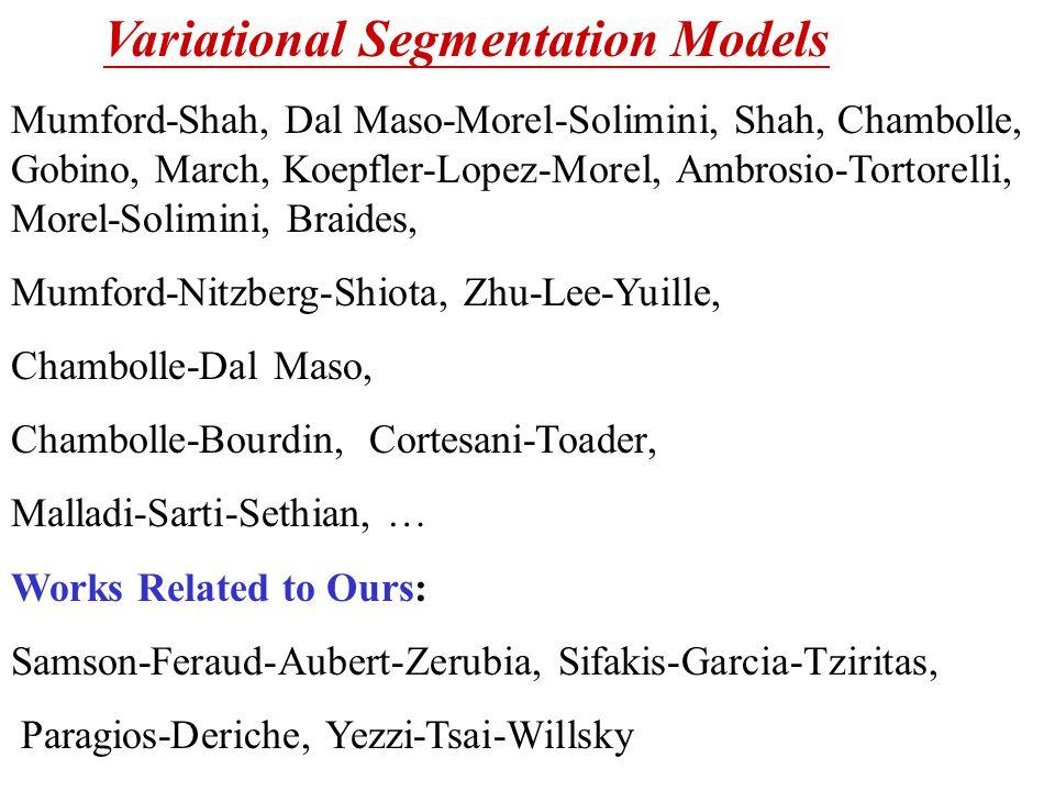 Variational Segmentation Models Mumford-Shah, Dal Maso-Morel-Solimini, Shah, Chambolle, Gobino, March, Koepfler-Lopez-Morel, Ambrosio-Tortorelli, Morel-Solimini, Braides, Mumford-Nitzberg-Shiota, Zhu-Lee-Yuille, Chambolle-Dal Maso, Chambolle-Bourdin, Cortesani-Toader, Malladi-Sarti-Sethian, … Works Related to Ours: Samson-Feraud-Aubert-Zerubia, Sifakis-Garcia-Tziritas, Paragios-Deriche, Yezzi-Tsai-Willsky