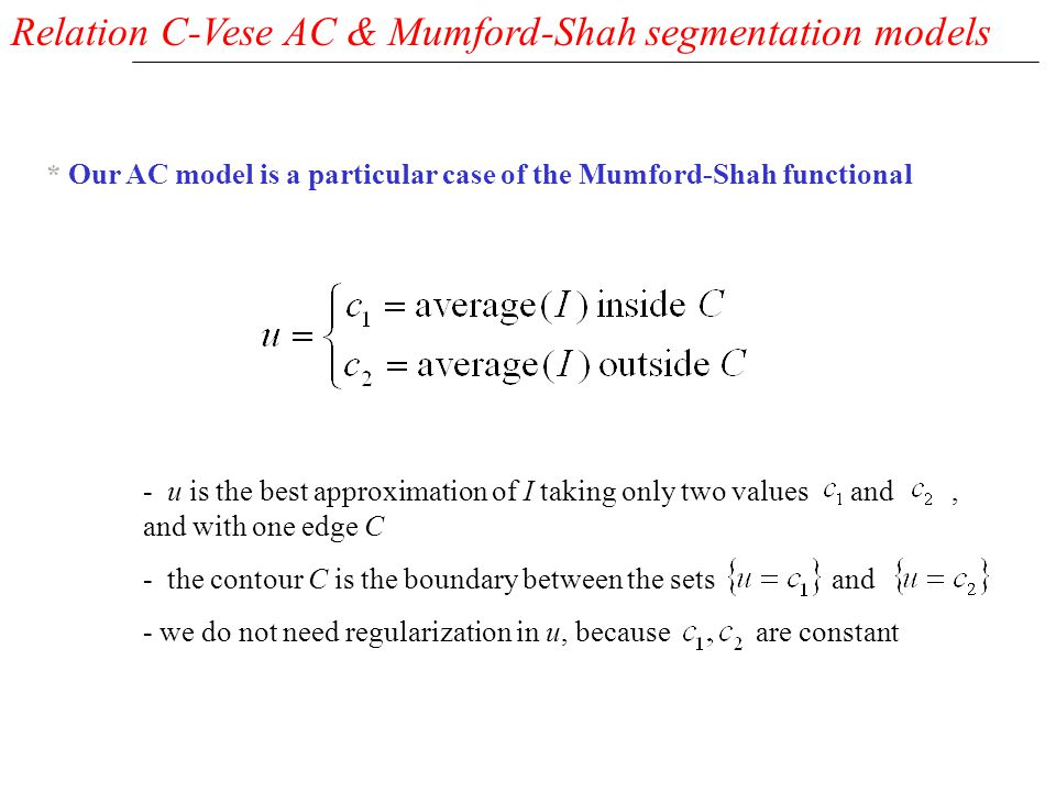 Relation C-Vese AC & Mumford-Shah segmentation models * Our AC model is a particular case of the Mumford-Shah functional - u is the best approximation of I taking only two values and, and with one edge C - the contour C is the boundary between the sets and - we do not need regularization in u, because are constant