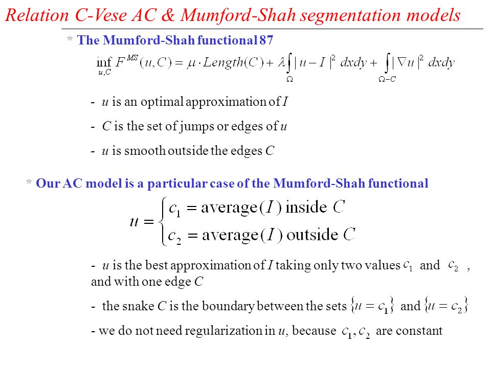 Relation C-Vese AC & Mumford-Shah segmentation models * The Mumford-Shah functional 87 * Our AC model is a particular case of the Mumford-Shah functional - u is an optimal approximation of I - C is the set of jumps or edges of u - u is smooth outside the edges C - u is the best approximation of I taking only two values and, and with one edge C - the snake C is the boundary between the sets and - we do not need regularization in u, because are constant