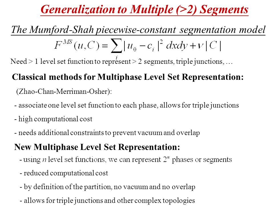 Generalization to Multiple (>2) Segments The Mumford-Shah piecewise-constant segmentation model Need > 1 level set function to represent > 2 segments, triple junctions, … Classical methods for Multiphase Level Set Representation: (Zhao-Chan-Merriman-Osher): - associate one level set function to each phase, allows for triple junctions - high computational cost - needs additional constraints to prevent vacuum and overlap - reduced computational cost - by definition of the partition, no vacuum and no overlap - allows for triple junctions and other complex topologies New Multiphase Level Set Representation: