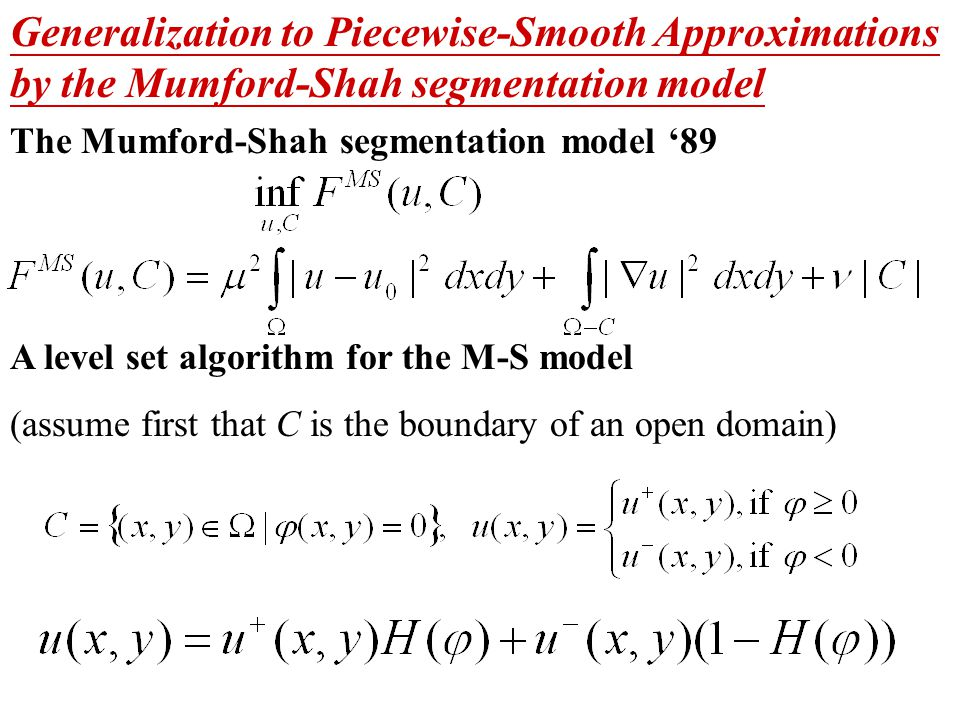 Generalization to Piecewise-Smooth Approximations by the Mumford-Shah segmentation model The Mumford-Shah segmentation model '89 A level set algorithm for the M-S model (assume first that C is the boundary of an open domain)