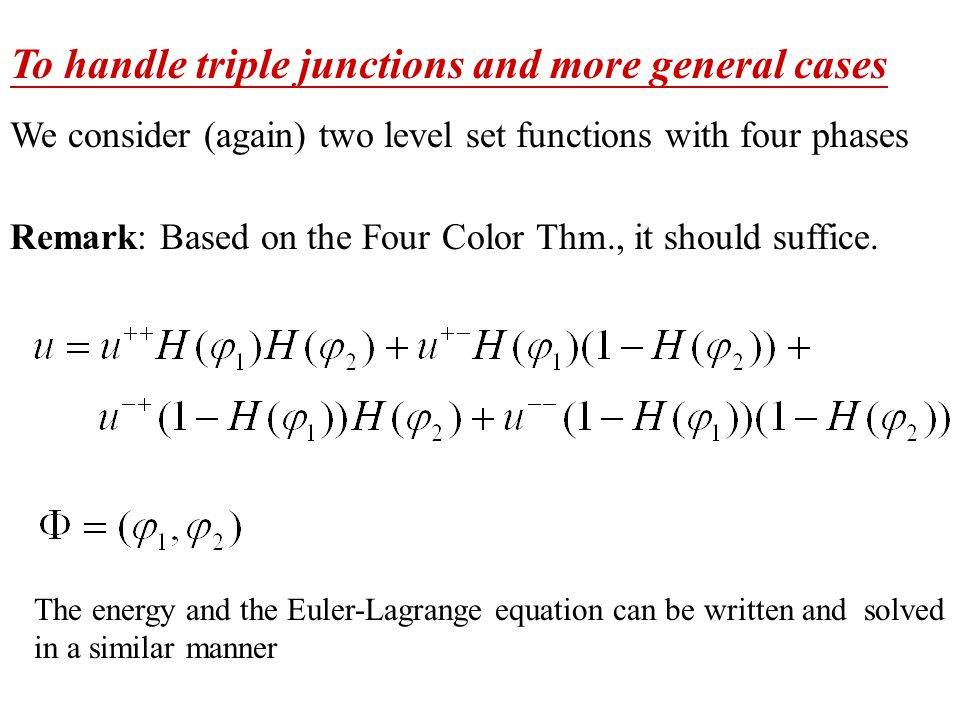 To handle triple junctions and more general cases We consider (again) two level set functions with four phases Remark: Based on the Four Color Thm., it should suffice.