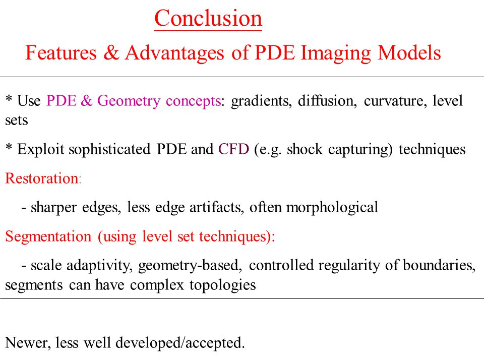 Features & Advantages of PDE Imaging Models * Use PDE & Geometry concepts: gradients, diffusion, curvature, level sets * Exploit sophisticated PDE and CFD (e.g.