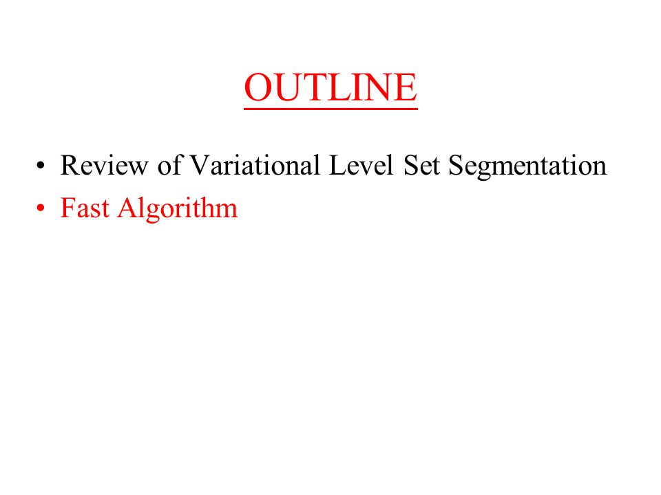 OUTLINE Review of Variational Level Set Segmentation Fast Algorithm