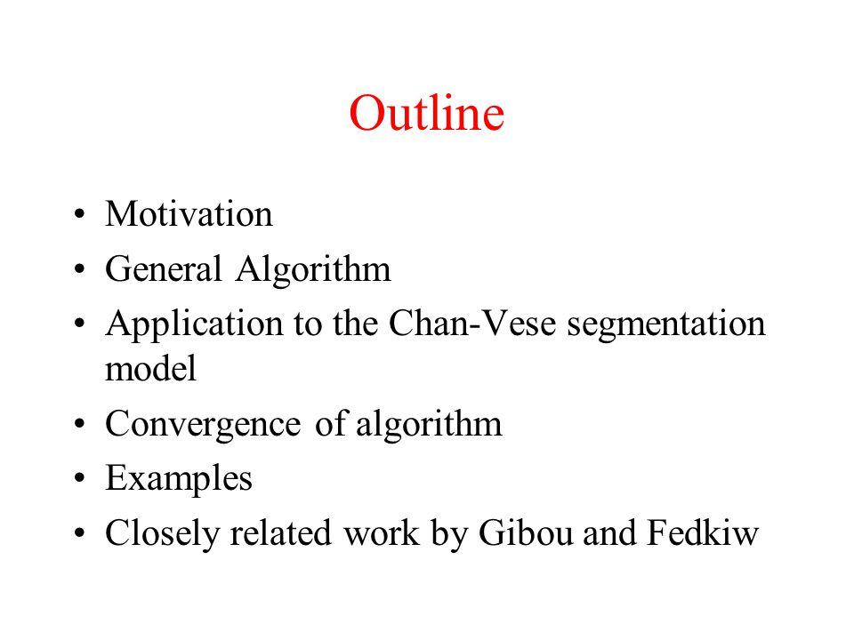 Outline Motivation General Algorithm Application to the Chan-Vese segmentation model Convergence of algorithm Examples Closely related work by Gibou and Fedkiw