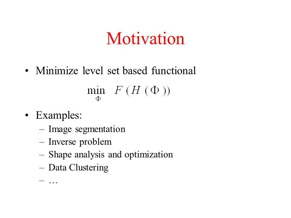 Motivation Minimize level set based functional Examples: –Image segmentation –Inverse problem –Shape analysis and optimization –Data Clustering –…