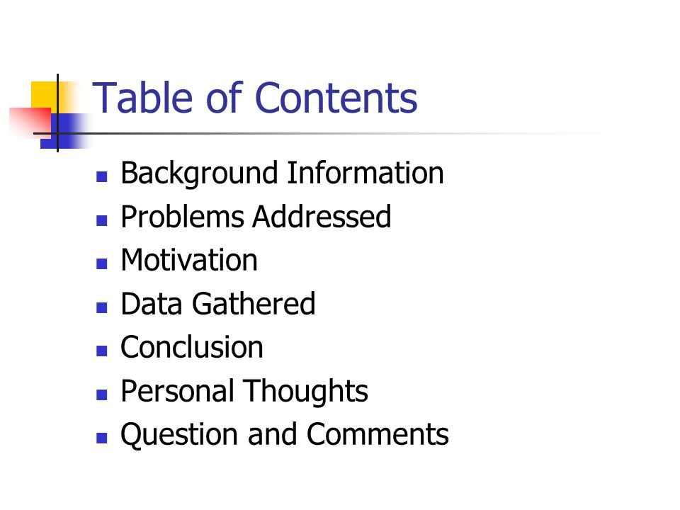Table of Contents Background Information Problems Addressed Motivation Data Gathered Conclusion Personal Thoughts Question and Comments