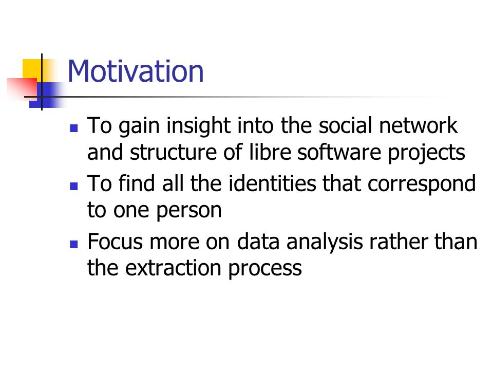 Motivation To gain insight into the social network and structure of libre software projects To find all the identities that correspond to one person Focus more on data analysis rather than the extraction process