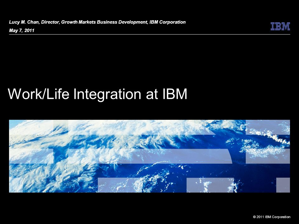 © 2011 IBM Corporation Work/Life Integration at IBM Lucy M.