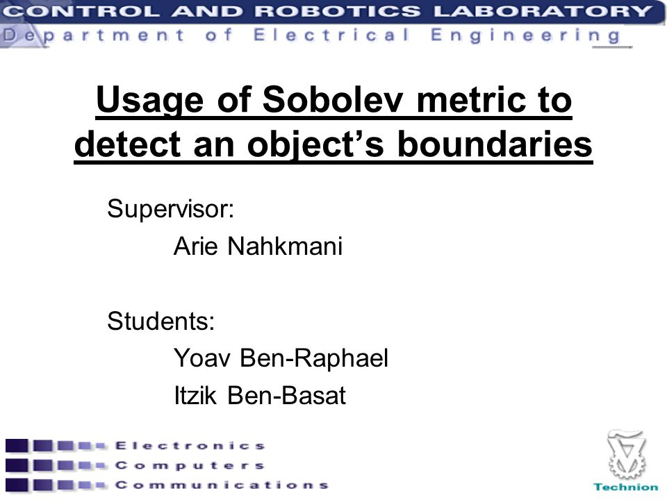 Usage of Sobolev metric to detect an object's boundaries Supervisor: Arie Nahkmani Students: Yoav Ben-Raphael Itzik Ben-Basat
