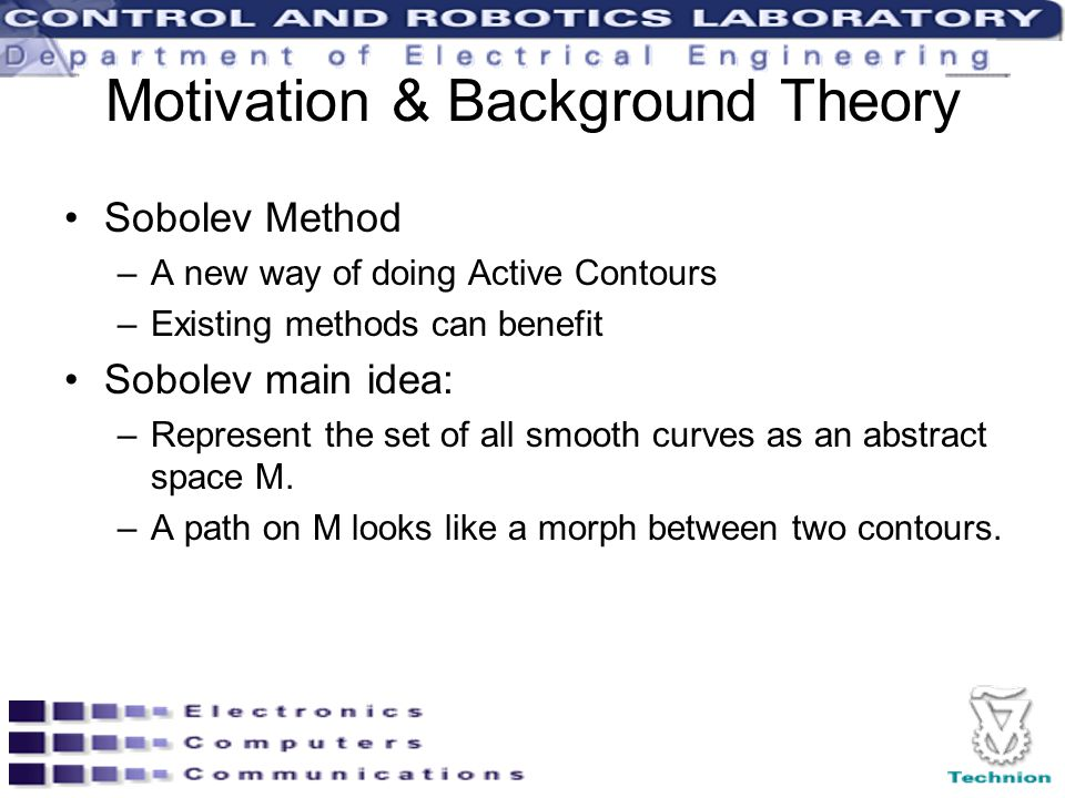 Motivation & Background Theory Sobolev Method –A new way of doing Active Contours –Existing methods can benefit Sobolev main idea: –Represent the set of all smooth curves as an abstract space M.