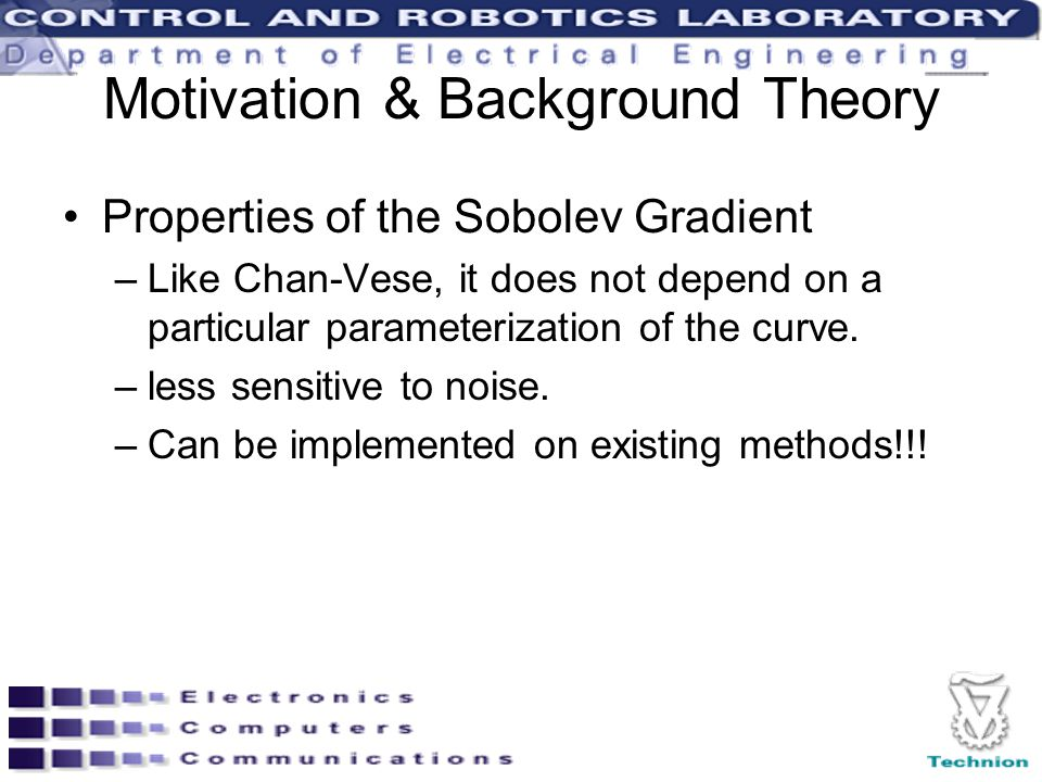 Motivation & Background Theory Properties of the Sobolev Gradient –Like Chan-Vese, it does not depend on a particular parameterization of the curve. –