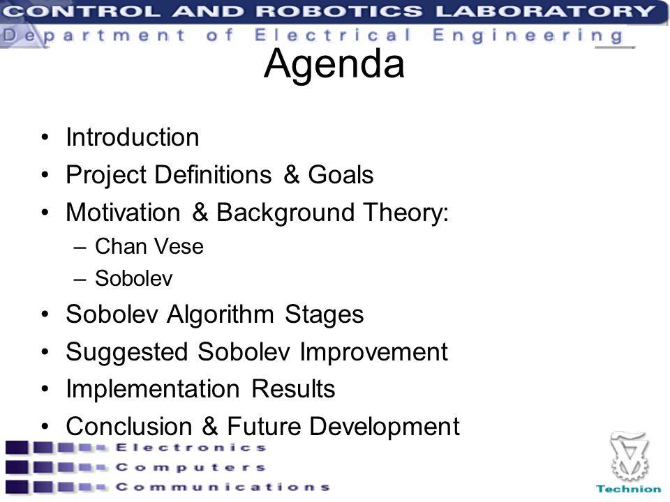 Agenda Introduction Project Definitions & Goals Motivation & Background Theory: –Chan Vese –Sobolev Sobolev Algorithm Stages Suggested Sobolev Improvement Implementation Results Conclusion & Future Development