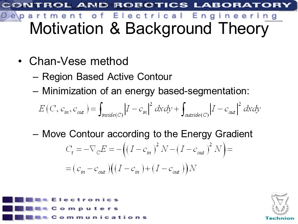 Motivation & Background Theory Chan-Vese method –Region Based Active Contour –Minimization of an energy based-segmentation: –Move Contour according to
