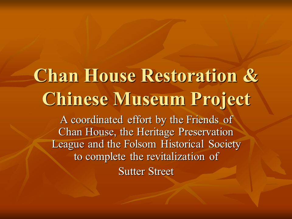 Chan House Restoration & Chinese Museum Project A coordinated effort by the Friends of Chan House, the Heritage Preservation League and the Folsom Historical Society to complete the revitalization of Sutter Street