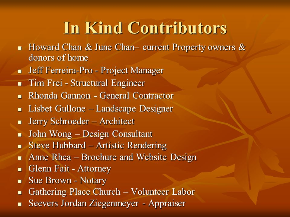 In Kind Contributors Howard Chan & June Chan– current Property owners & donors of home Howard Chan & June Chan– current Property owners & donors of home Jeff Ferreira-Pro - Project Manager Jeff Ferreira-Pro - Project Manager Tim Frei - Structural Engineer Tim Frei - Structural Engineer Rhonda Gannon - General Contractor Rhonda Gannon - General Contractor Lisbet Gullone – Landscape Designer Lisbet Gullone – Landscape Designer Jerry Schroeder – Architect Jerry Schroeder – Architect John Wong – Design Consultant John Wong – Design Consultant Steve Hubbard – Artistic Rendering Steve Hubbard – Artistic Rendering Anne Rhea – Brochure and Website Design Anne Rhea – Brochure and Website Design Glenn Fait - Attorney Glenn Fait - Attorney Sue Brown - Notary Sue Brown - Notary Gathering Place Church – Volunteer Labor Gathering Place Church – Volunteer Labor Seevers Jordan Ziegenmeyer - Appraiser Seevers Jordan Ziegenmeyer - Appraiser