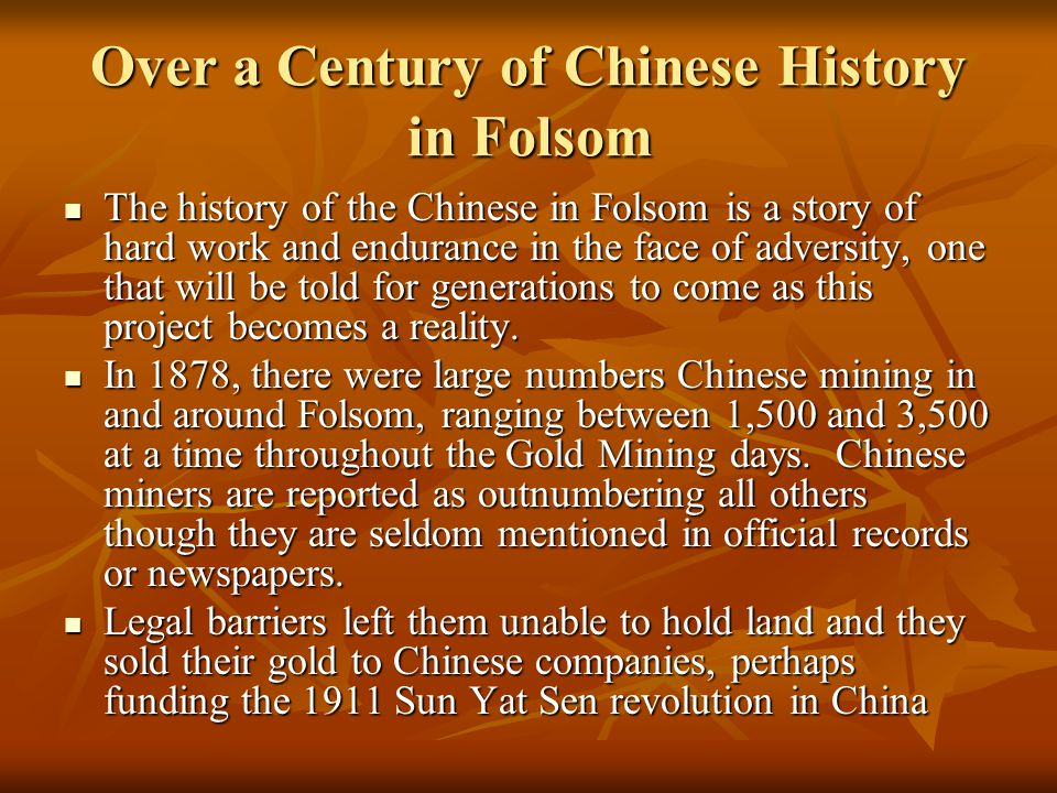 Over a Century of Chinese History in Folsom The history of the Chinese in Folsom is a story of hard work and endurance in the face of adversity, one that will be told for generations to come as this project becomes a reality.