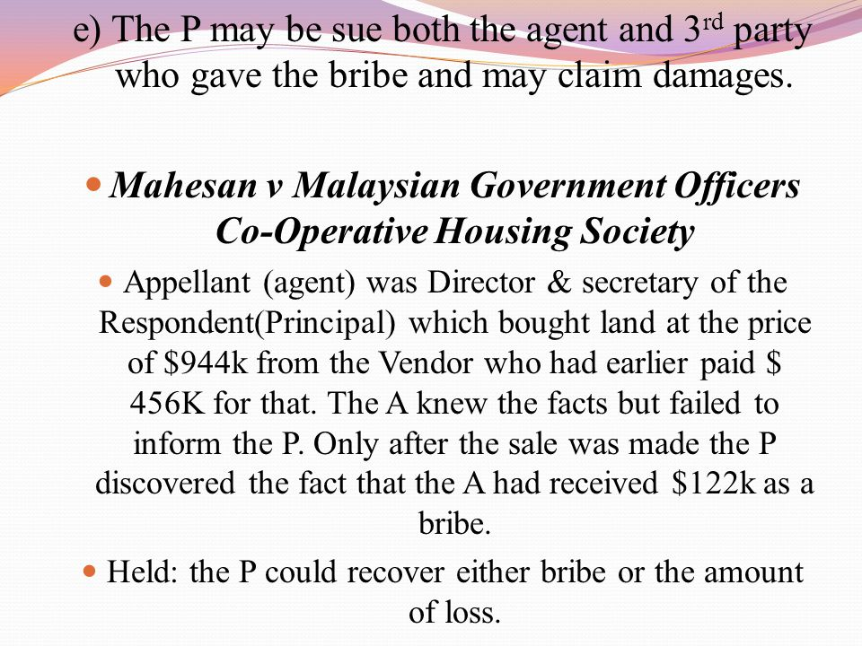 e) The P may be sue both the agent and 3 rd party who gave the bribe and may claim damages. Mahesan v Malaysian Government Officers Co-Operative Housi