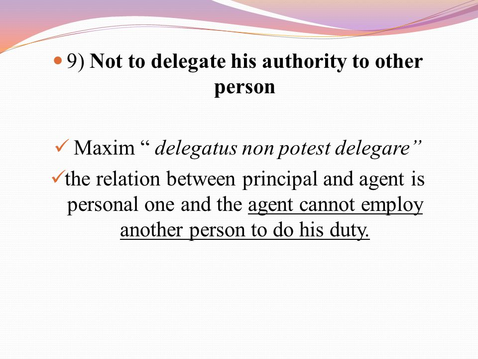 "9) Not to delegate his authority to other person Maxim "" delegatus non potest delegare"" the relation between principal and agent is personal one and t"