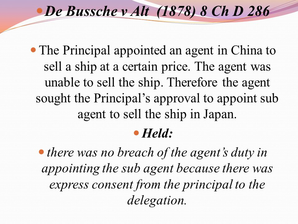 De Bussche v Alt (1878) 8 Ch D 286 The Principal appointed an agent in China to sell a ship at a certain price. The agent was unable to sell the ship.