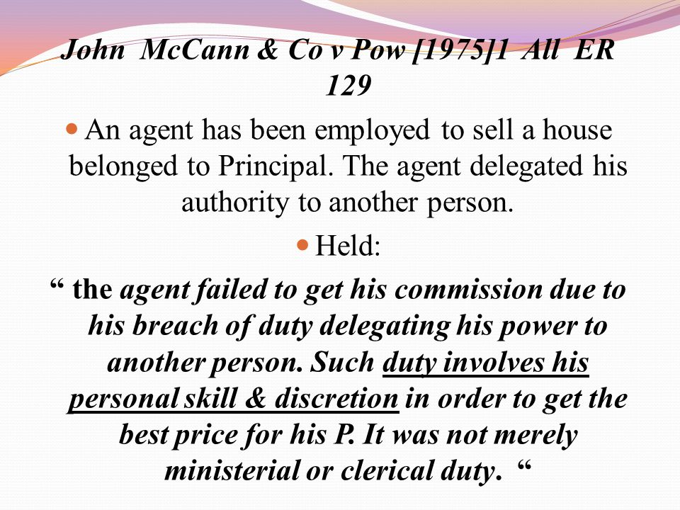 John McCann & Co v Pow [1975]1 All ER 129 An agent has been employed to sell a house belonged to Principal. The agent delegated his authority to anoth
