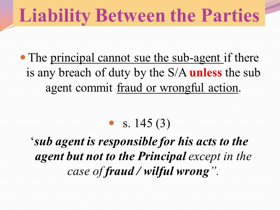 Liability Between the Parties The principal cannot sue the sub-agent if there is any breach of duty by the S/A unless the sub agent commit fraud or wr